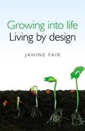 Growing into life - Living by design ebook by Janine Fair