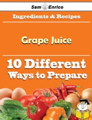 10 Ways to Use Grape Juice (Recipe Book) - 10 Ways to Use Grape Juice (Recipe Book) ebook by Erich Sams