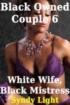 Black Owned Couple 6: White Wife, Black Mistress ebook by Syndy Light