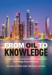 From Oil to Knowledge - Transforming the United Arab Emirates into a Knowledge-Based Economy ebook by Allam Ahmed,Ibrahim Alfaki