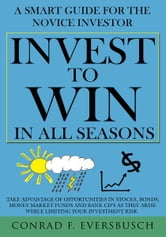 Invest to Win in All Seasons - A Smart Guide for the Novice Investor ebook by Conrad F. Eversbusch
