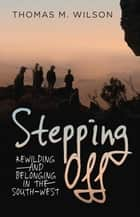 Stepping Off - Rewilding and Belonging in the South-West ebook by Thomas Wilson