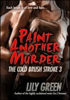 Paint Another Murder: The Cold Brush Stroke 3 ebook by Lily Green