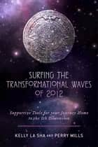Surfing the Transformational Waves of 2012 ebook by Kelly La Sha,Perry Mills