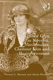 Elinor Glyn as Novelist, Moviemaker, Glamour Icon and Businesswoman ebook by Professor Alexis Weedon,Dr Vincent L Barnett