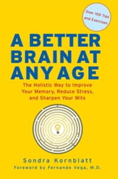 A Better Brain at Any Age - The Holistic Way to Improve Your Memory, Reduce Stress, and Sharpen Your Wits ebook by Sondra Kornblatt