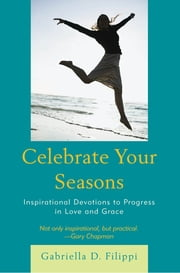 Celebrate Your Seasons - Inspirational Devotions to Progress in Love and Grace ebook by Gabriella D. Filippi