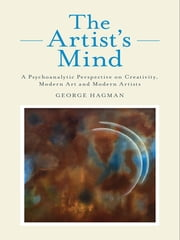 The Artist's Mind - A Psychoanalytic Perspective on Creativity, Modern Art and Modern Artists ebook by George Hagman