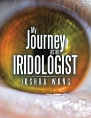 My Journey as an Iridologist ebook by Joshua Wong