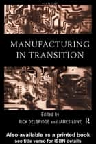 Manufacturing in Transition ebook by Rick Delbridge, James Lowe