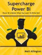 Super Charge Power BI - Power BI Is Better When You Learn to Write DAX ebook by Matt Allington