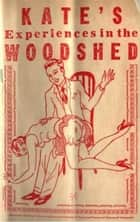 Kate's Experiences In The Woodshed, Or, Well-Tanned ebook by Anonymous