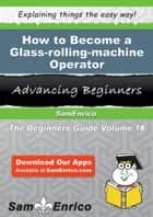 How to Become a Glass-rolling-machine Operator ebook by Donya Calderon