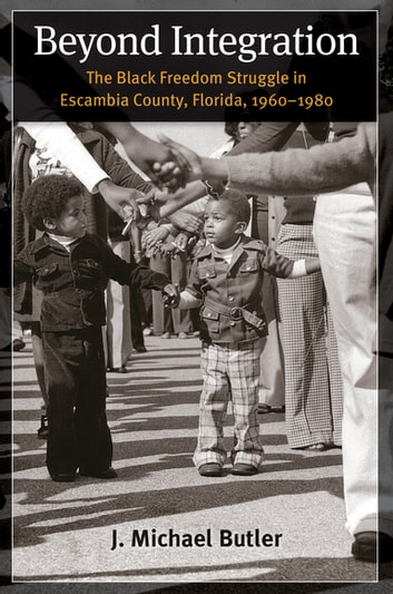 Beyond Integration - The Black Freedom Struggle in Escambia County, Florida, 1960-1980 ebook by J. Michael Butler