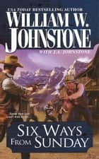 Six Ways From Sunday ebook by William W. Johnstone,J.A. Johnstone
