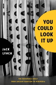You Could Look It Up - The Reference Shelf From Ancient Babylon to Wikipedia ebook by Jack Lynch