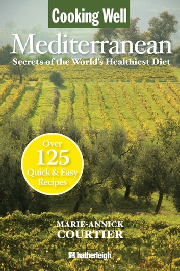 Cooking Well: Mediterranean - Secrets of the World's Healthiest Diet, Over 125 Quick & Easy Recipes ebook by Marie-Annick Courtier