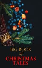 Big Book of Christmas Tales - 250+ Short Stories, Fairytales and Holiday Myths & Legends ebook by Louisa May Alcott, Mark Twain, O. Henry,...