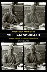 Orpheus in Manhattan - William Schuman and the Shaping of America's Musical Life ebook by Steve Swayne