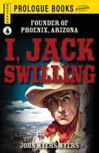 I, Jack Swilling - Founder of Phoenix, Arizona ebook by John Myers Myers