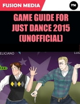 Game Guide for Just Dance 2015 (Unofficial) ebook by Fusion Media