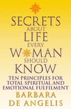 Secrets About Life Every Woman Should Know: Ten principles for spiritual and emotional fulfillment ebook by Barbara De Angelis