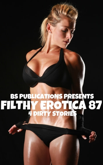 Filthy Erotica 87: 4 Dirty Stories ebook by BS Publications