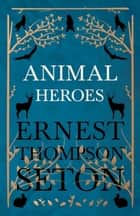 Animal Heroes ebook by Ernest Thompson Seton