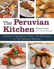 The Peruvian Kitchen - Traditions, Ingredients, Tastes, and Techniques in 100 Delicious Recipes ebook by Morena Cuadra, Morena Escardó