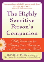 The Highly Sensitive Person's Companion: Daily Exercises for Calming Your Senses in an Overstimulating World ebook by Zeff, Ted