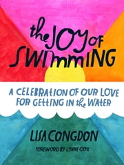 The Joy of Swimming - A Celebration of Our Love for Getting in the Water ebook by Lisa Congdon,Lynne Cox