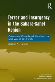 Terror and Insurgency in the Sahara-Sahel Region - Corruption, Contraband, Jihad and the Mali War of 2012-2013 ebook by Stephen A. Harmon