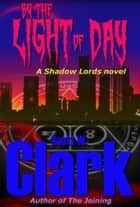 Shadow Lords: By the Light of Day--an Archon vampire novel ebook by Scott W. Clark