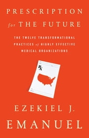 Prescription for the Future - The Twelve Transformational Practices of Highly Effective Medical Organizations ebook by Ezekiel J. Emanuel,J Emanuel