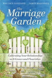The Marriage Garden - Cultivating Your Relationship so it Grows and Flourishes ebook by H. Wallace  Goddard,James P.  Marshall