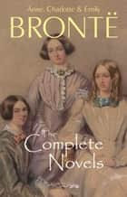 The Brontë Sisters: The Complete Novels ebook by Emily Brontë, Anne Brontë, Charlotte Brontë