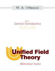 Unified Field Theory: Mathematical Treatise - Part I: Canonical Electrodynamics ebook by Villecco, R. A.