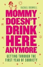 Mommy Doesn't Drink Here Anymore - Getting Through the First Year of Sobriety ebook by Rachael Brownell