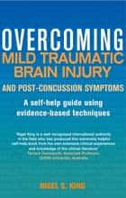 Overcoming Mild Traumatic Brain Injury and Post-Concussion Symptoms - A self-help guide using evidence-based techniques ebook by Nigel S. King