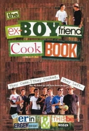 The Ex-Boyfriend Cookbook - They Came, They Cooked, They Left (But We Ended Up with Some Great Recipes) ebook by Thisbe Nissen,Erin Ergenbright