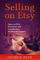 Selling on Etsy - Open an Etsy Storefront and Launch your Handmade Empitre ebook by George Pain
