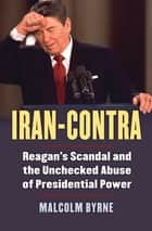 Iran-Contra - Reagan's Scandal and the Unchecked Abuse of Presidential Power ebook by Malcolm Byrne