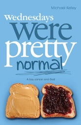 Wednesdays were Pretty Normal: A Boy, Cancer, And God ebook by Michael Kelley