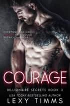 Courage - Billionaire Secrets Series, #3 ebook by Lexy Timms
