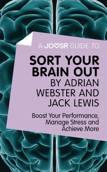 A Joosr Guide to... Sort Your Brain out by Adrian Webster and Jack Lewis: Boost Your Performance, Manage Stress and Achieve More ebook by Joosr