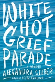 White Hot Grief Parade: A Memoir ebook by Alexandra Silber