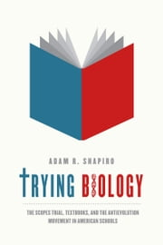 Trying Biology - The Scopes Trial, Textbooks, and the Antievolution Movement in American Schools ebook by Adam R. Shapiro