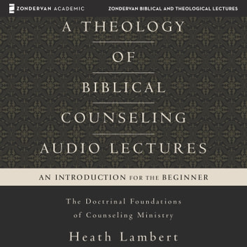 A Theology of Biblical Counseling: Audio Lectures - The Doctrinal Foundations of Counseling Ministry audiobook by Heath Lambert