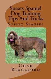 Sussex Spaniel Dog Training Tips And Tricks ebook by Chad Ridgeford
