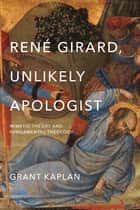 René Girard, Unlikely Apologist - Mimetic Theory and Fundamental Theology ebook by Grant Kaplan